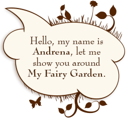 Hello, my name is Andrena, let me show around My Fairy Garden.